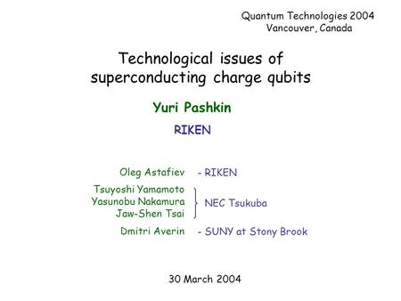 Technological issues of superconducting charge qubits Oleg Astafiev Tsuyoshi Yamamoto Yasunobu Nakamura Jaw-Shen Tsai Dmitri Averin NEC Tsukuba - SUNY.