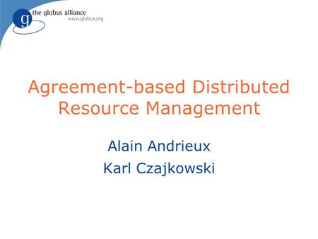 Agreement-based Distributed Resource Management Alain Andrieux Karl Czajkowski.