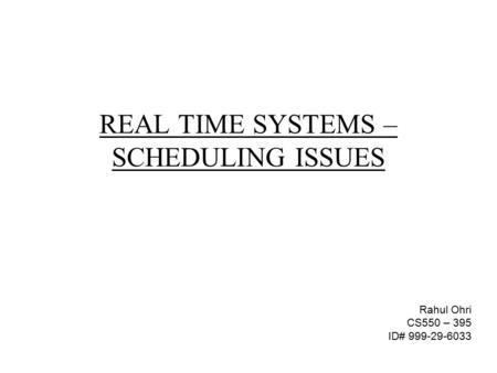REAL TIME SYSTEMS – SCHEDULING ISSUES Rahul Ohri CS550 – 395 ID# 999-29-6033.
