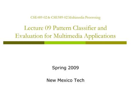 CSE489-02 & CSE589-02 Multimedia Processing Lecture 09 Pattern Classifier and Evaluation for Multimedia Applications Spring 2009 New Mexico Tech.