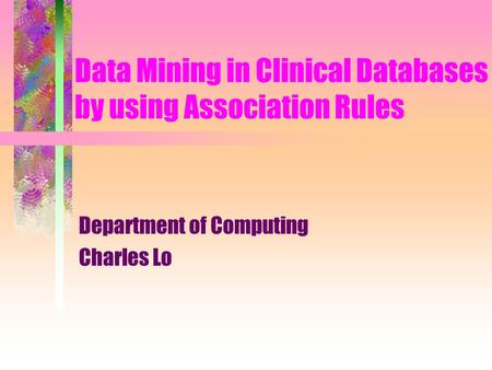 Data Mining in Clinical Databases by using Association Rules Department of Computing Charles Lo.