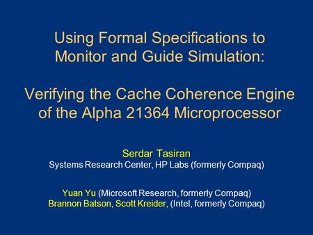 Using Formal Specifications to Monitor and Guide Simulation: Verifying the Cache Coherence Engine of the Alpha 21364 Microprocessor Serdar Tasiran Systems.