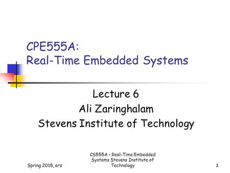 1Spring 2015, arz1 CPE555A: Real-Time Embedded Systems Lecture 6 Ali Zaringhalam Stevens Institute of Technology CS555A – Real-Time Embedded Systems Stevens.