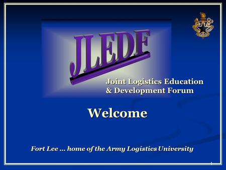 1 Joint Logistics Education & Development Forum Welcome Fort Lee … home of the Army Logistics University.
