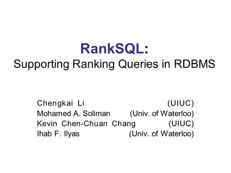 RankSQL: Supporting Ranking Queries in RDBMS Chengkai Li (UIUC) Mohamed A. Soliman (Univ. of Waterloo) Kevin Chen-Chuan Chang (UIUC) Ihab F. Ilyas (Univ.