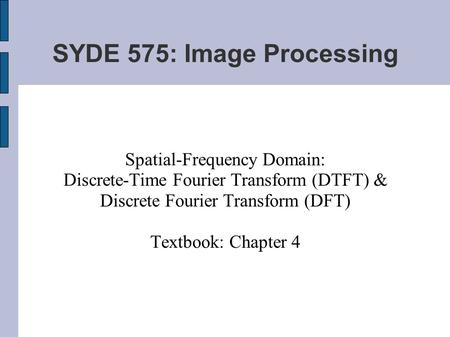 SYDE 575: Image Processing Spatial-Frequency Domain: Discrete-Time Fourier Transform (DTFT) & Discrete Fourier Transform (DFT) Textbook: Chapter 4.
