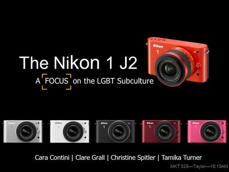 The Ni kon 1 J2 Cara Contini | Clare Grall | Christine Spitler | Tamika Turner A FOCUS on the LGBT Subculture MKT 325—Taylor—10:10AM.