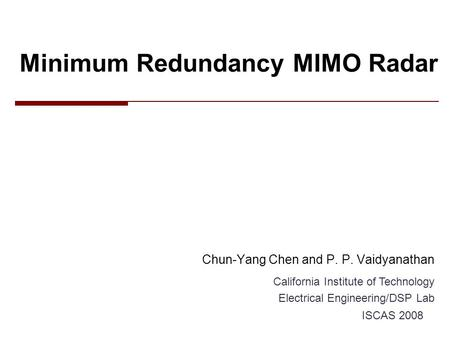 Minimum Redundancy MIMO Radar Chun-Yang Chen and P. P. Vaidyanathan California Institute of Technology Electrical Engineering/DSP Lab ISCAS 2008.