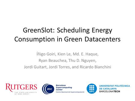 GreenSlot: Scheduling Energy Consumption in Green Datacenters Íñigo Goiri, Kien Le, Md. E. Haque, Ryan Beauchea, Thu D. Nguyen, Jordi Guitart, Jordi Torres,