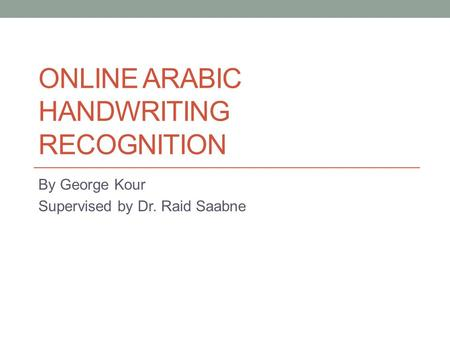 ONLINE ARABIC HANDWRITING RECOGNITION By George Kour Supervised by Dr. Raid Saabne.