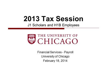 Financial Services - Payroll University of Chicago February 18, 2014 2013 Tax Session J1 Scholars and H1B Employees.