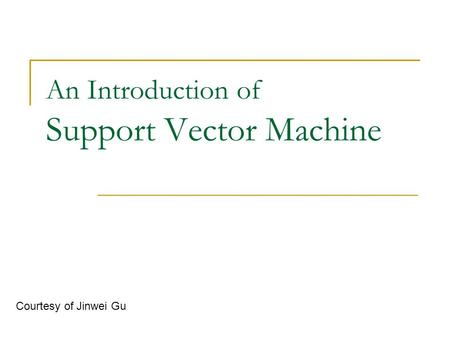 An Introduction of Support Vector Machine Courtesy of Jinwei Gu.