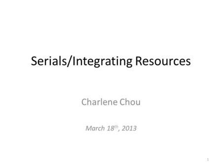 Serials/Integrating Resources Charlene Chou March 18 th, 2013 1.