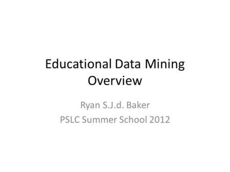 Educational Data Mining Overview Ryan S.J.d. Baker PSLC Summer School 2012.