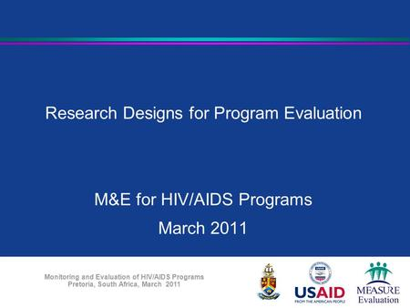 Monitoring and Evaluation of HIV/AIDS Programs Pretoria, South Africa, March 2011 Research Designs for Program Evaluation M&E for HIV/AIDS Programs March.