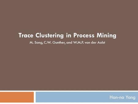 Han-na Yang Trace Clustering in Process Mining M. Song, C.W. Gunther, and W.M.P. van der Aalst.