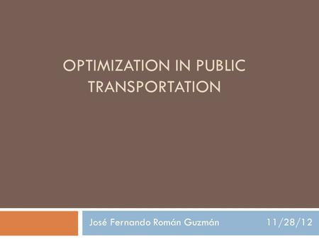 OPTIMIZATION IN PUBLIC TRANSPORTATION José Fernando Román Guzmán 11/28/12.