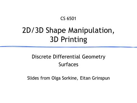 Discrete Differential Geometry Surfaces 2D/3D Shape Manipulation, 3D Printing CS 6501 Slides from Olga Sorkine, Eitan Grinspun.