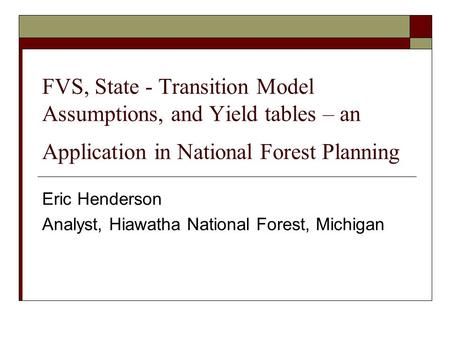 FVS, State - Transition Model Assumptions, and Yield tables – an Application in National Forest Planning Eric Henderson Analyst, Hiawatha National Forest,