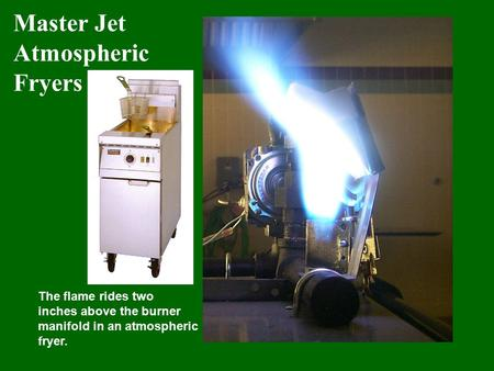 Master Jet Atmospheric Fryers The flame rides two inches above the burner manifold in an atmospheric fryer.