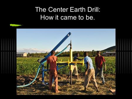The Center Earth Drill: How it came to be.. Started out as a simple humanitarian vacation.