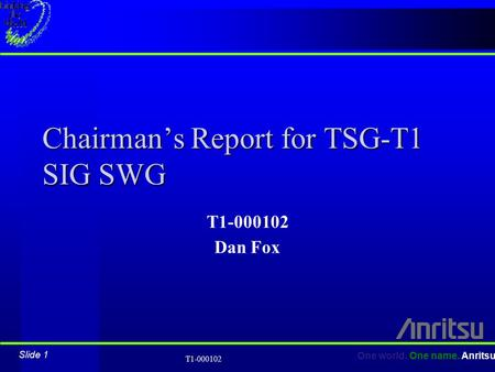 Slide 1 One world. One name. Anritsu T1-000102 Chairman's Report for TSG-T1 SIG SWG T1-000102 Dan Fox.