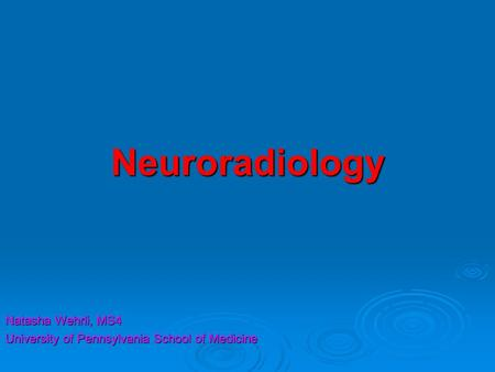 Neuroradiology Natasha Wehrli, MS4 University of Pennsylvania School of Medicine.