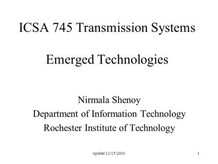 Update 12/15/20011 ICSA 745 Transmission Systems Emerged Technologies Nirmala Shenoy Department of Information Technology Rochester Institute of Technology.