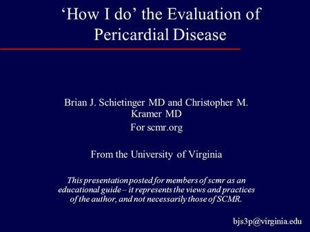 'How I do' the Evaluation of Pericardial Disease Brian J. Schietinger MD and Christopher M. Kramer MD For scmr.org From the University of Virginia This.