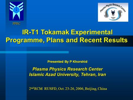 PPRC PPRC IR-T1 Tokamak Experimental Programme, Plans and Recent Results IR-T1 Tokamak Experimental Programme, Plans and Recent Results Presented By P.
