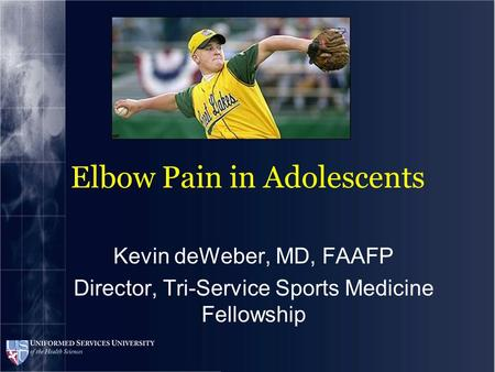 Elbow Pain in Adolescents Kevin deWeber, MD, FAAFP Director, Tri-Service Sports Medicine Fellowship.
