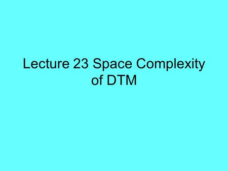 Lecture 23 Space Complexity of DTM. Space Space M (x) = # of cell that M visits on the work (storage) tapes during the computation on input x. If M is.