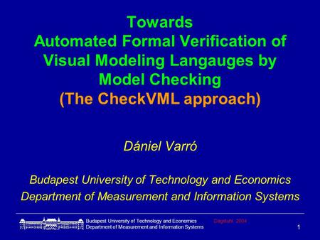 Budapest University of Technology and EconomicsDagstuhl 2004 Department of Measurement and Information Systems 1 Towards Automated Formal Verification.