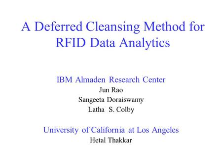 A Deferred Cleansing Method for RFID Data Analytics IBM Almaden Research Center Jun Rao Sangeeta Doraiswamy Latha S. Colby University of California at.