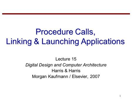 1 Procedure Calls, Linking & Launching Applications Lecture 15 Digital Design and Computer Architecture Harris & Harris Morgan Kaufmann / Elsevier, 2007.