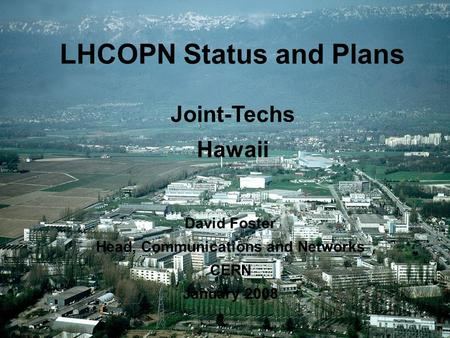 1 1 LHCOPN Status and Plans David Foster Head, Communications and Networks CERN January 2008 Joint Techs Hawaii LHCOPN Status and Plans Joint-Techs Hawaii.
