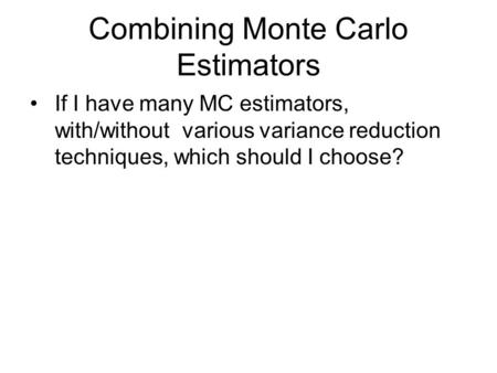 Combining Monte Carlo Estimators If I have many MC estimators, with/without various variance reduction techniques, which should I choose?