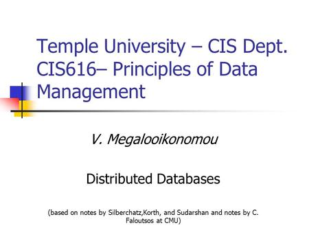V. Megalooikonomou Distributed Databases (based on notes by Silberchatz,Korth, and Sudarshan and notes by C. Faloutsos at CMU) Temple University – CIS.