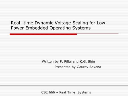 Real- time Dynamic Voltage Scaling for Low- Power Embedded Operating Systems Written by P. Pillai and K.G. Shin Presented by Gaurav Saxena CSE 666 – Real.