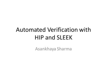Automated Verification with HIP and SLEEK Asankhaya Sharma.