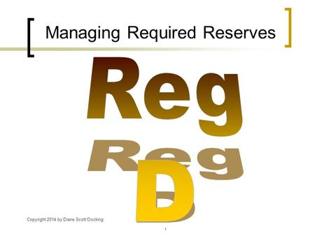 Managing Required Reserves Copyright 2014 by Diane Scott Docking 1.