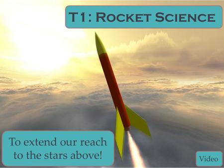 T1: Rocket Science To extend our reach to the stars above! Video.