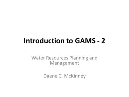 Introduction to GAMS - 2 Water Resources Planning and Management Daene C. McKinney.