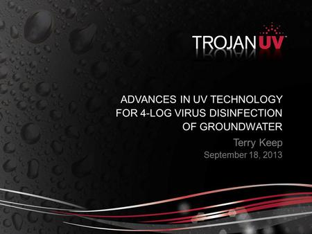Terry Keep September 18, 2013 ADVANCES IN UV TECHNOLOGY FOR 4-LOG VIRUS DISINFECTION OF GROUNDWATER.