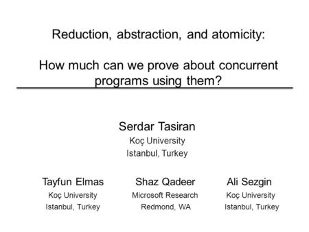 Reduction, abstraction, and atomicity: How much can we prove about concurrent programs using them? Serdar Tasiran Koç University Istanbul, Turkey Tayfun.