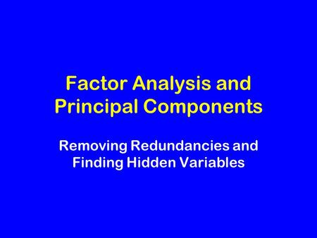 Factor Analysis and Principal Components Removing Redundancies and Finding Hidden Variables.