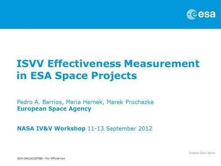 ESA UNCLASSIFIED – For Official Use ISVV Effectiveness Measurement in ESA Space Projects Pedro A. Barrios, Maria Hernek, Marek Prochazka European Space.