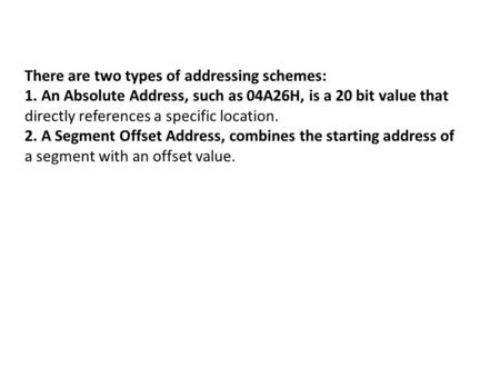 There are two types of addressing schemes: 1. An Absolute Address, such as 04A26H, is a 20 bit value that directly references a specific location. 2. A.
