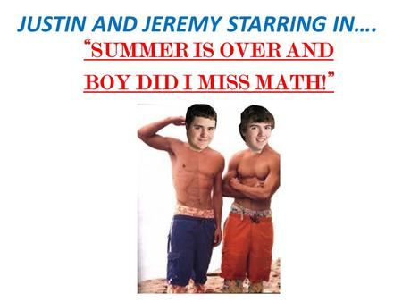 "JUSTIN AND JEREMY STARRING IN…. ""SUMMER IS OVER AND BOY DID I MISS MATH!"""