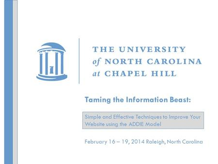 February 16 – 19, 2014 Raleigh, North Carolina Taming the Information Beast: Simple and Effective Techniques to Improve Your Website using the ADDIE Model.